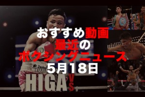 【比嘉大吾近く新興のジムへの移籍を発表】おすすめ動画と最近のボクシングニュース5月18日
