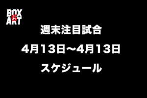 【週末注目試合】4月13日~14日ボクシングスケジュール