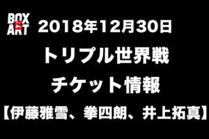 12月30日トリプル世界戦チケット情報!【伊藤雅雪、拳四朗、井上拓真】年末ボクシング