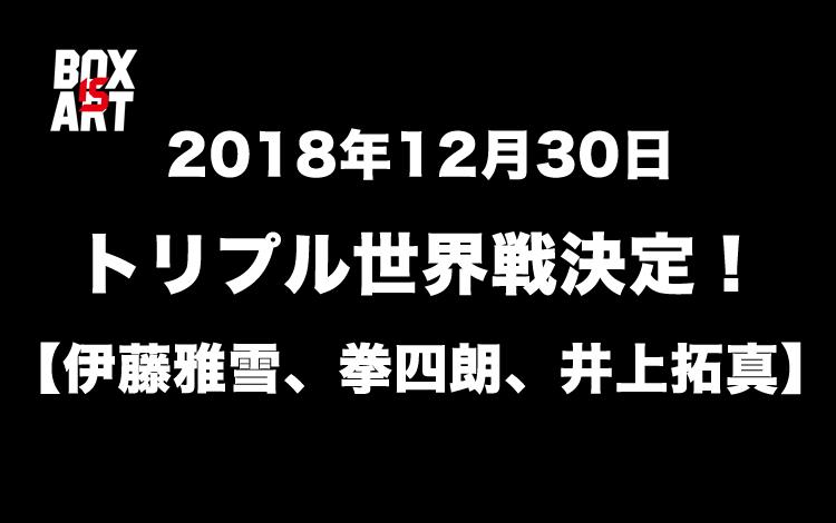 12月30日トリプル世界戦決定!【伊藤雅雪、拳四朗、井上拓真】