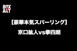 【豪華本気スパーリング】京口紘人vs拳四朗、2018年末・大晦日に世界戦