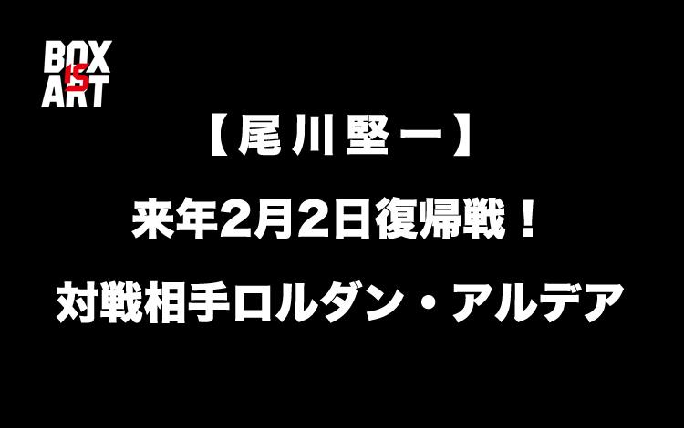 【尾川堅一】が来年2月2日復帰戦!対戦相手ロルダン・アルデア