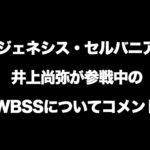 ジェネシス・セルバニア、井上尚弥が参戦中のWBSSについてコメント