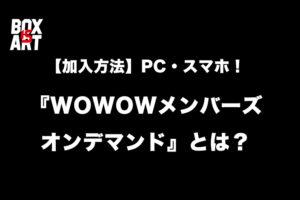 【加入方法】PC・スマホでどこでも見られる!『WOWOWメンバーズオンデマンド』とは?