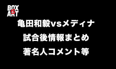 亀田和毅vsメディナ、試合後情報まとめ著名人コメント等
