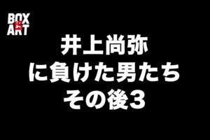 井上尚弥に負けた男たちのその後3、WBSS準決勝が待ち遠しい!