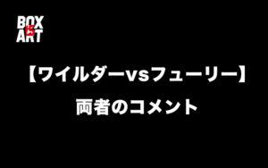 【ワイルダーvsフューリー】試合後の二人のコメント